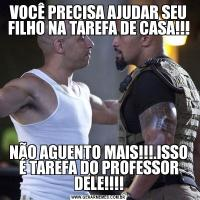 VOCÊ PRECISA AJUDAR SEU FILHO NA TAREFA DE CASA!!!NÃO AGUENTO MAIS!!!.ISSO É TAREFA DO PROFESSOR DELE!!!!