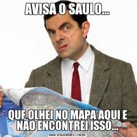 AVISA O SAULO...QUE OLHEI NO MAPA AQUI E NÃO ENCONTREI ISSO...