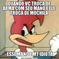 QUANDO VC TROCA DE ARMA COM SEU MANO E ELE TROCA DE MOCHILA-ESSE MANO E MT IDIOTA