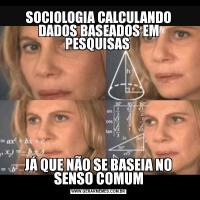 SOCIOLOGIA CALCULANDO DADOS BASEADOS EM PESQUISAS JÁ QUE NÃO SE BASEIA NO SENSO COMUM