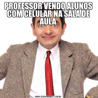 PROFESSOR VENDO ALUNOS COM CELULAR NA SALA DE AULA