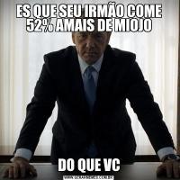 ES QUE SEU IRMÃO COME 52% AMAIS DE MIOJODO QUE VC