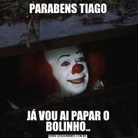 PARABENS TIAGOJÁ VOU AI PAPAR O BOLINHO..