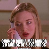 QUANDO MINHA MÃE MANDA 20 ÁUDIOS DE 5 SEGUNDOS