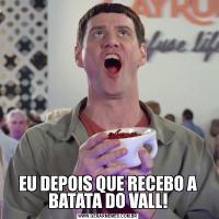 EU DEPOIS QUE RECEBO A BATATA DO VALL!
