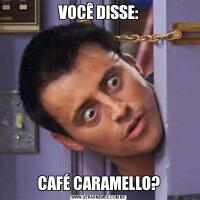VOCÊ DISSE:CAFÉ CARAMELLO?