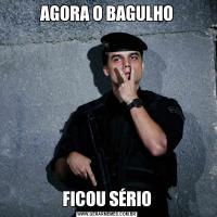 AGORA O BAGULHOFICOU SÉRIO