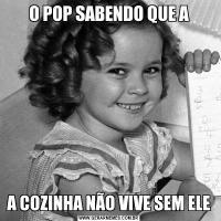 O POP SABENDO QUE AA COZINHA NÃO VIVE SEM ELE