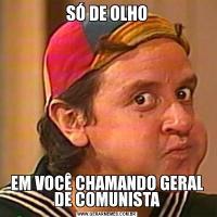 SÓ DE OLHOEM VOCÊ CHAMANDO GERAL DE COMUNISTA