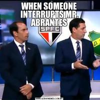 WHEN SOMEONE INTERRUPTS MR. ABRANTES