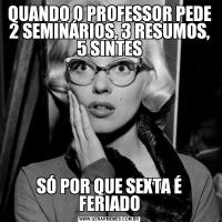 QUANDO O PROFESSOR PEDE 2 SEMINÁRIOS, 3 RESUMOS, 5 SINTESSÓ POR QUE SEXTA É FERIADO